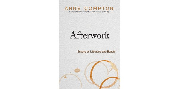 afterwork essays on literature and beauty quill and quire governor general s literary award winning poet anne compton s latest book is a collection of essays surveying the writer s life and interests