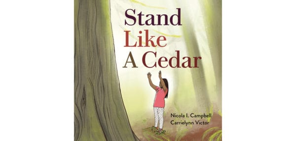 The cover of Nicola L Campbell and Carrielynn Victor's Stand Like a Cedar